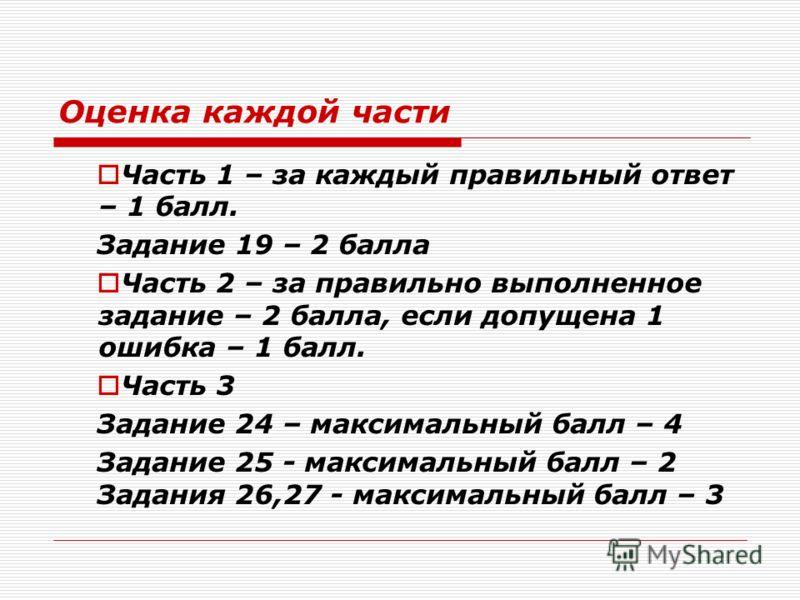 Оценка каждой части Часть 1 – за каждый правильный ответ – 1 балл. Задание 19 – 2 балла Часть 2 – за правильно выполненное задание – 2 балла, если допущена 1 ошибка – 1 балл. Часть 3 Задание 24 – максимальный балл – 4 Задание 25 - максимальный балл –