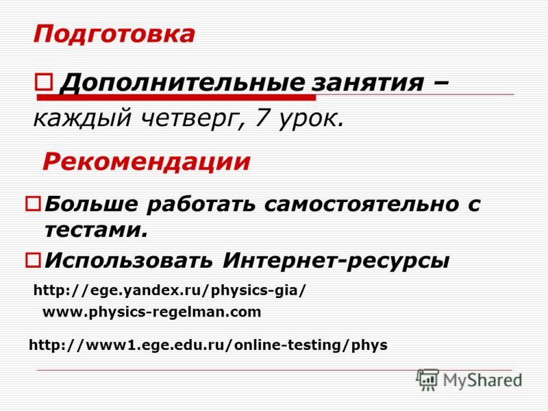 Подготовка Дополнительные занятия – каждый четверг, 7 урок. Рекомендации Больше работать самостоятельно с тестами. Использовать Интернет-ресурсы http://ege.yandex.ru/physics-gia/ www.physics-regelman.com http://www1.ege.edu.ru/online-testing/phys