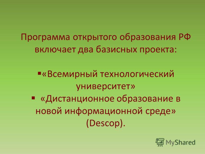Программа открытого образования РФ включает два базисных проекта: «Всемирный технологический университет» «Дистанционное образование в новой информационной среде» (Descop).