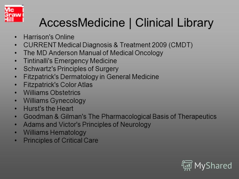 AccessMedicine | Clinical Library Harrison's Online CURRENT Medical Diagnosis & Treatment 2009 (CMDT) The MD Anderson Manual of Medical Oncology Tintinalli's Emergency Medicine Schwartz's Principles of Surgery Fitzpatrick's Dermatology in General Med