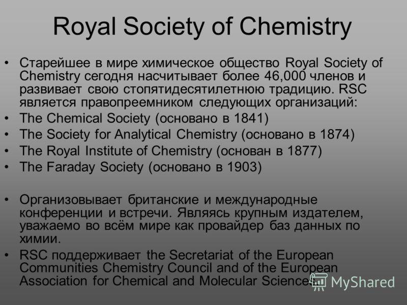 Royal Society of Chemistry Старейшее в мире химическое общество Royal Society of Chemistry сегодня насчитывает более 46,000 членов и развивает свою стопятидесятилетнюю традицию. RSC является правопреемником следующих организаций: The Chemical Society