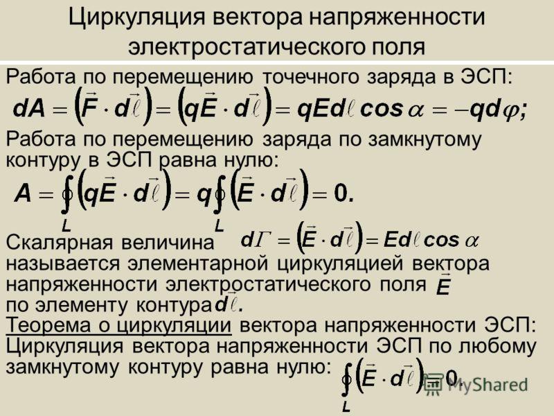 Циркуляция вектора напряженности электростатического поля Работа по перемещению точечного заряда в ЭСП: Работа по перемещению заряда по замкнутому контуру в ЭСП равна нулю: Скалярная величина называется элементарной циркуляцией вектора напряженности