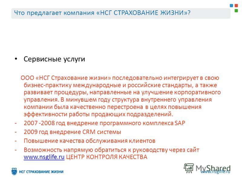 Сервисные услуги ООО «НСГ Страхование жизни» последовательно интегрирует в свою бизнес-практику международные и российские стандарты, а также развивает процедуры, направленные на улучшение корпоративного управления. В минувшем году структура внутренн