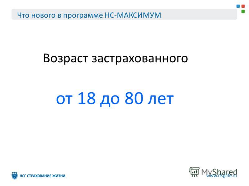 Что нового в программе НС-МАКСИМУМ Возраст застрахованного от 18 до 80 лет
