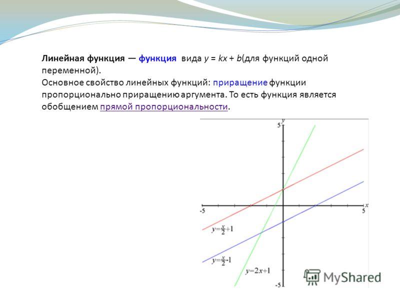 Линейная функция функция вида y = kx + b(для функций одной переменной). Основное свойство линейных функций: приращение функции пропорционально приращению аргумента. То есть функция является обобщением прямой пропорциональности.прямой пропорциональнос