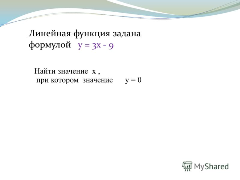 Линейная функция задана формулой у = 3х - 9 Найти значение х, при котором значение у = 0