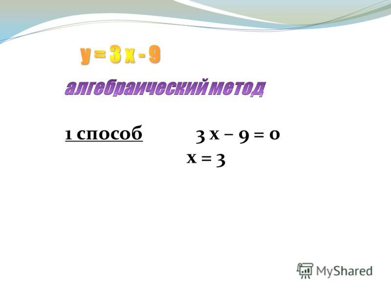 1 способ 3 х – 9 = 0 х = 3