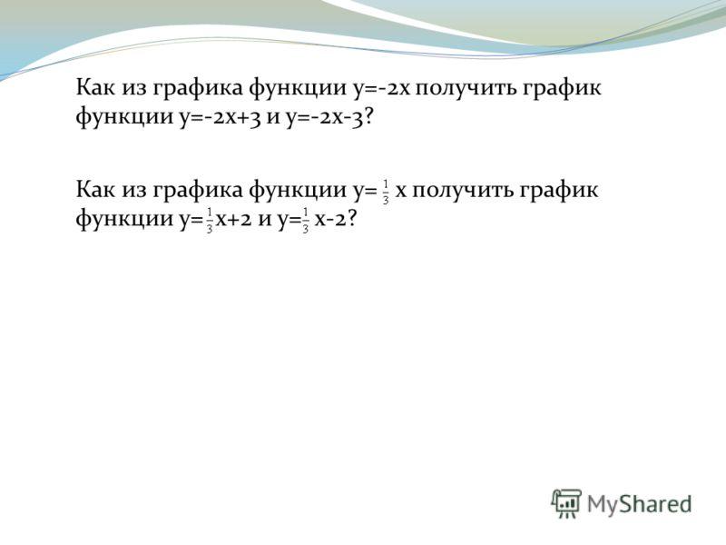 Как из графика функции y=-2x получить график функции y=-2x+3 и y=-2x-3? Как из графика функции y= x получить график функции y= x+2 и y= x-2?