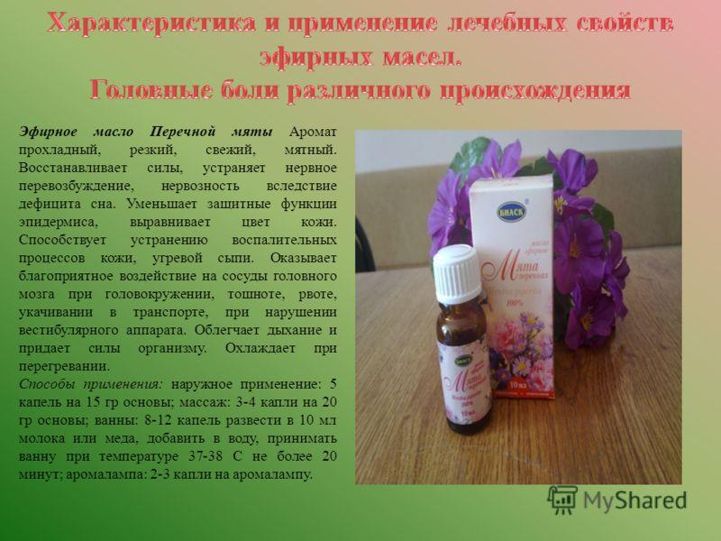 Эфирное масло Перечной мяты Аромат прохладный, резкий, свежий, мятный. Восстанавливает силы, устраняет нервное перевозбуждение, нервозность вследствие дефицита сна. Уменьшает защитные функции эпидермиса, выравнивает цвет кожи. Способствует устранению