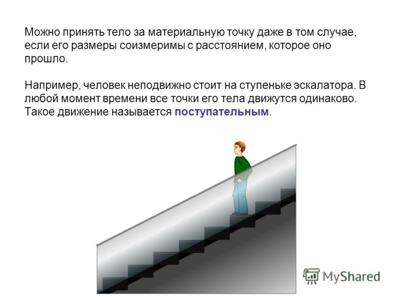 Можно принять тело за материальную точку даже в том случае, если его размеры соизмеримы с расстоянием, которое оно прошло. Например, человек неподвижно стоит на ступеньке эскалатора. В любой момент времени все точки его тела движутся одинаково. Такое