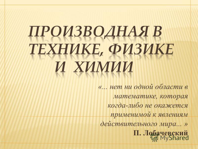 «... нет ни одной области в математике, которая когда-либо не окажется применимой к явлениям действительного мира... » П. Лобачевский