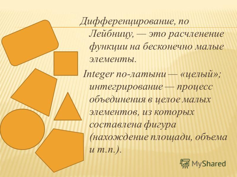 Дифференцирование, по Лейбницу, это расчленение функции на бесконечно малые элементы. Integer по-латыни «целый»; интегрирование процесс объединения в целое малых элементов, из которых составлена фигура (нахождение площади, объема и т.п.).