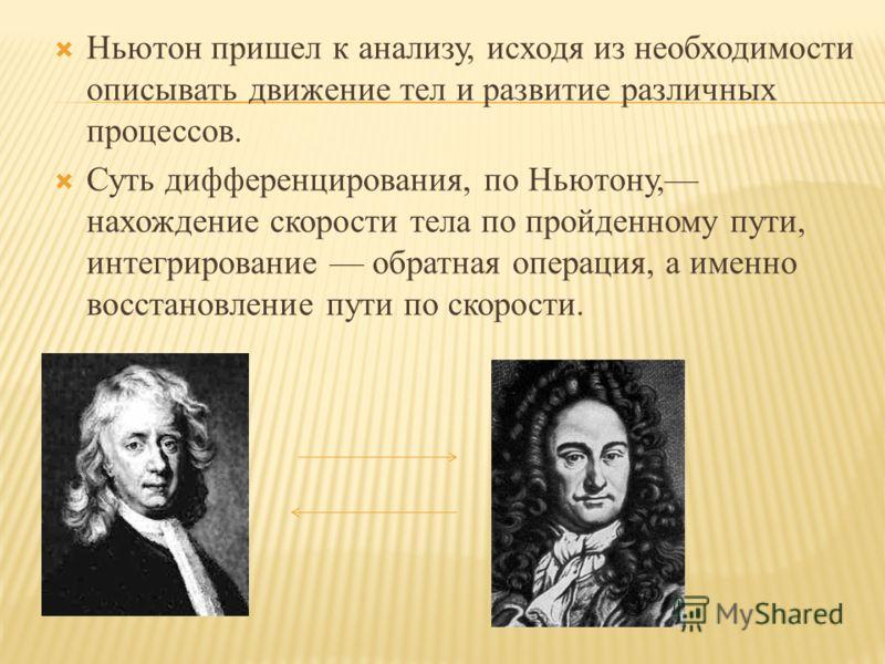 Ньютон пришел к анализу, исходя из необходимости описывать движение тел и развитие различных процессов. Суть дифференцирования, по Ньютону, нахождение скорости тела по пройденному пути, интегрирование обратная операция, а именно восстановление пути п