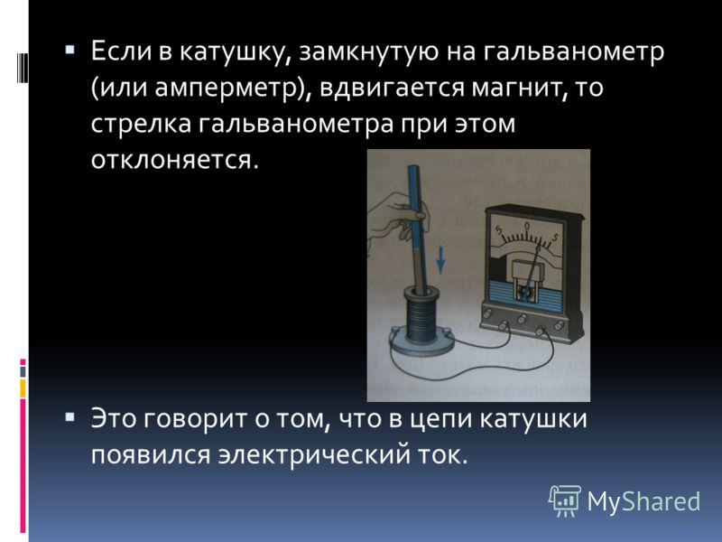 Если в катушку, замкнутую на гальванометр (или амперметр), вдвигается магнит, то стрелка гальванометра при этом отклоняется. Это говорит о том, что в цепи катушки появился электрический ток.