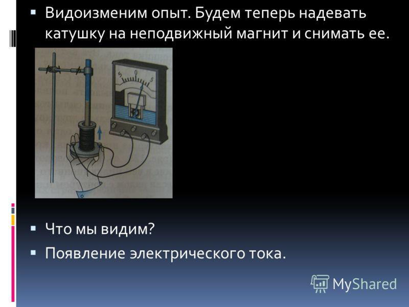 Видоизменим опыт. Будем теперь надевать катушку на неподвижный магнит и снимать ее. Что мы видим? Появление электрического тока.