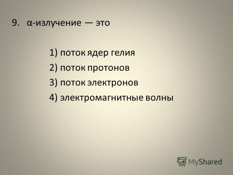9. α-излучение это 1) поток ядер гелия 2) поток протонов 3) поток электронов 4) электромагнитные волны
