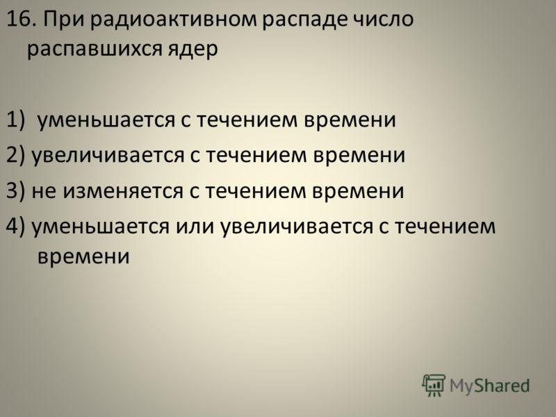 16. При радиоактивном распаде число распавшихся ядер 1)уменьшается с течением времени 2) увеличивается с течением времени 3) не изменяется с течением времени 4) уменьшается или увеличивается с течением времени