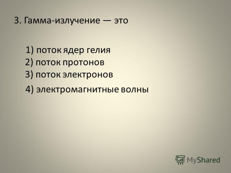 3. Гамма-излучение это 1) поток ядер гелия 2) поток протонов 3) поток электронов 4) электромагнитные волны