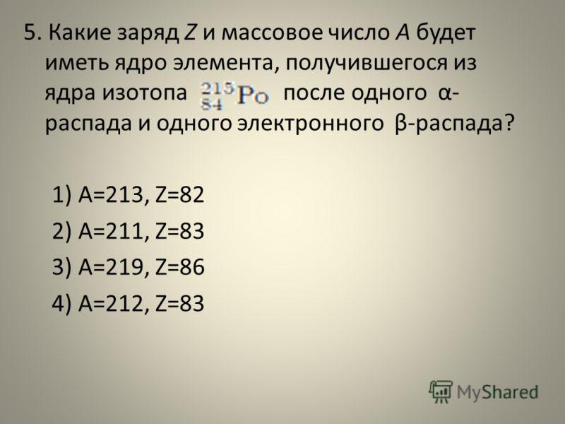 5. Какие заряд Z и массовое число А будет иметь ядро элемента, получившегося из ядра изотопа после одного α- распада и одного электронного β-распада? 1) A=213, Z=82 2) A=211, Z=83 3) A=219, Z=86 4) A=212, Z=83