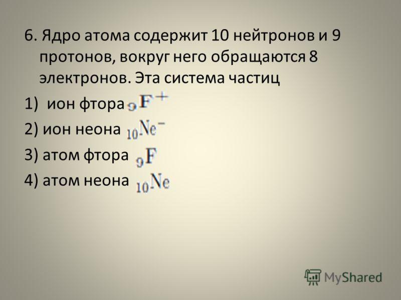 6. Ядро атома содержит 10 нейтронов и 9 протонов, вокруг него обращаются 8 электронов. Эта система частиц 1)ион фтора 2) ион неона 3) атом фтора 4) атом неона
