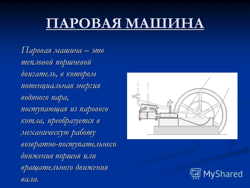 ПАРОВАЯ МАШИНА Паровая машина – это тепловой поршневой двигатель, в котором потенциальная энергия водяного пара, поступающая из парового котла, преобразуется в механическую работу возвратно-поступательного движения поршня или вращательного движения в