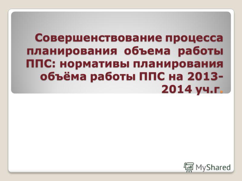 Совершенствование процесса планирования объема работы ППС: нормативы планирования объёма работы ППС на 2013- 2014 уч.г.