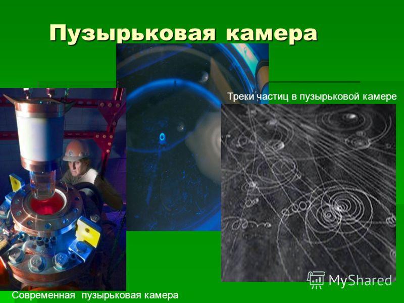 Пузырьковая камера Пузырьковая камера Треки частиц в пузырьковой камере Современная пузырьковая камера
