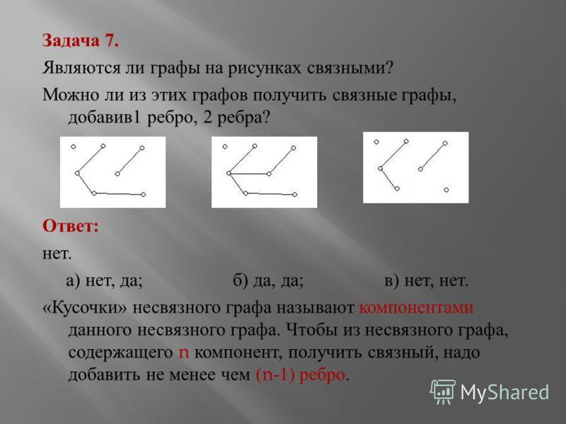 Задача 7. Являются ли графы на рисунках связными ? Можно ли из этих графов получить связные графы, добавив 1 ребро, 2 ребра ? Ответ : нет. а ) нет, да ; б ) да, да ; в ) нет, нет. « Кусочки » несвязного графа называют компонентами данного несвязного