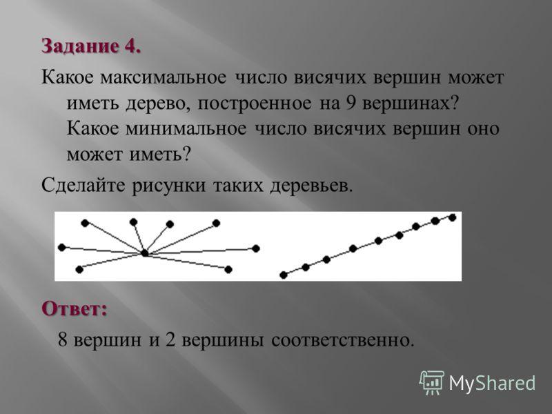 Задание 4. Какое максимальное число висячих вершин может иметь дерево, построенное на 9 вершинах ? Какое минимальное число висячих вершин оно может иметь ? Сделайте рисунки таких деревьев. Ответ : 8 вершин и 2 вершины соответственно.