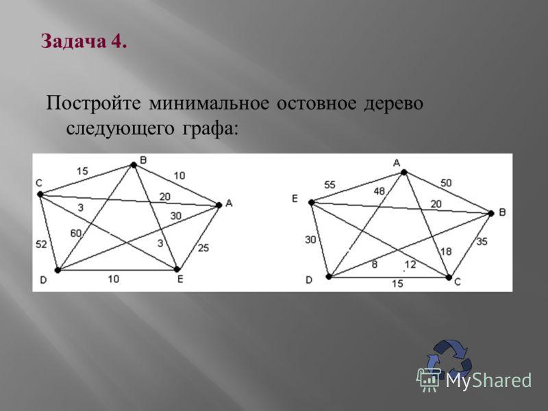 Задача 4. Постройте минимальное остовное дерево следующего графа :