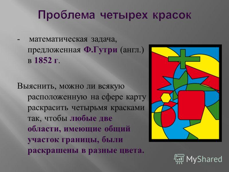- математическая задача, предложенная Ф. Гутри ( англ.) в 1852 г. Выяснить, можно ли всякую расположенную на сфере карту раскрасить четырьмя красками так, чтобы любые две области, имеющие общий участок границы, были раскрашены в разные цвета.