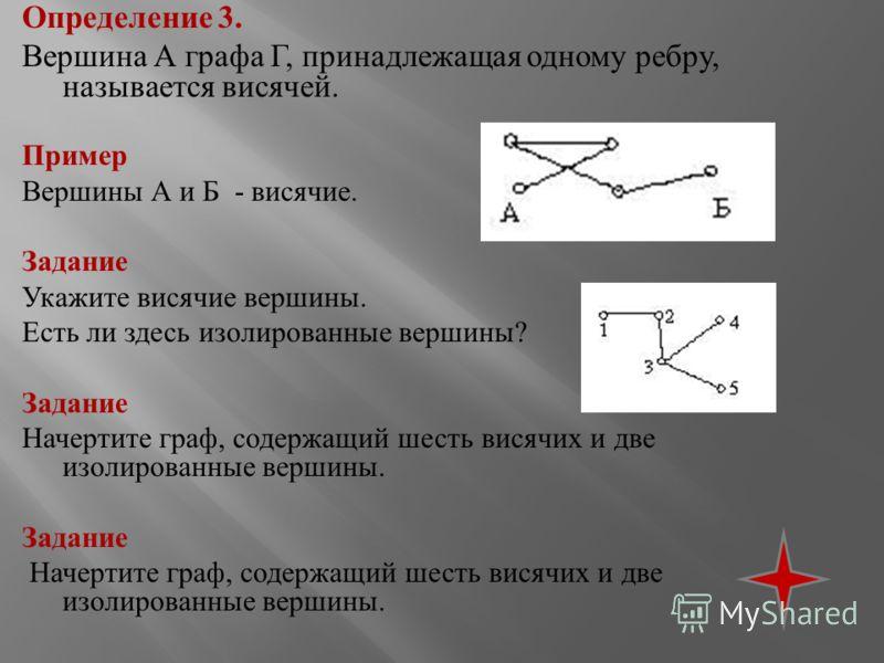Определение 3. Вершина А графа Г, принадлежащая одному ребру, называется висячей. Пример Вершины А и Б - висячие. Задание Укажите висячие вершины. Есть ли здесь изолированные вершины ? Задание Начертите граф, содержащий шесть висячих и две изолирован