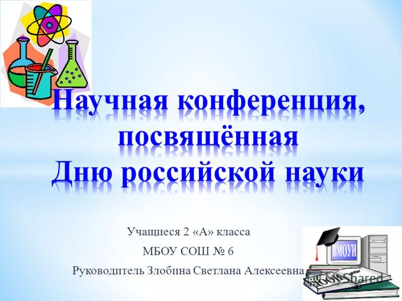 Учащиеся 2 «А» класса МБОУ СОШ 6 Руководитель Злобина Светлана Алексеевна