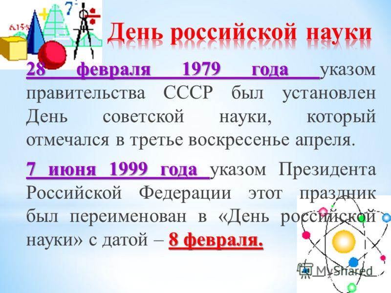 28 февраля 1979 года 28 февраля 1979 года указом правительства СССР был установлен День советской науки, который отмечался в третье воскресенье апреля. 7 июня 1999 года 8 февраля. 7 июня 1999 года указом Президента Российской Федерации этот праздник