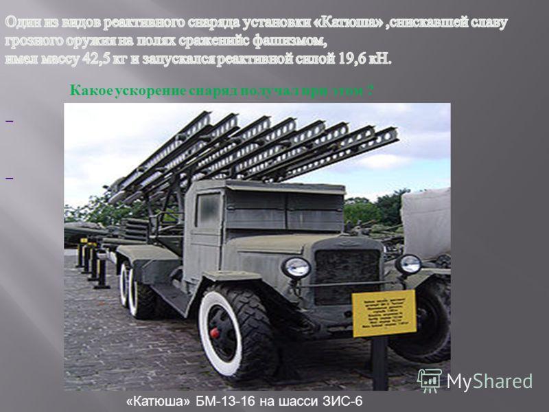 «Катюша» БМ-13-16 на шасси ЗИС-6 Какое ускорение снаряд получал при этом ?