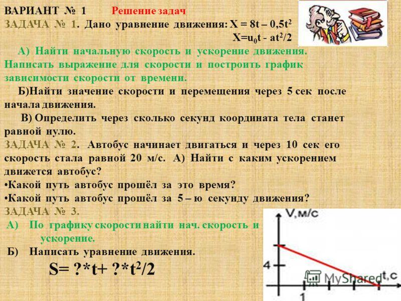 ВАРИАНТ 1 Решение задач ЗАДАЧА 1. Дано уравнение движения: X = 8t – 0,5t 2 Х=u 0 t - at 2 /2 A) Найти начальную скорость и ускорение движения. Написать выражение для скорости и построить график зависимости скорости от времени. Б)Найти значение скорос