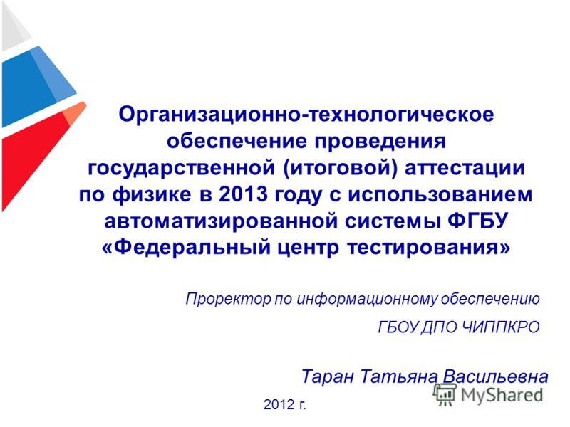 Организационно-технологическое обеспечение проведения государственной (итоговой) аттестации по физике в 2013 году с использованием автоматизированной системы ФГБУ «Федеральный центр тестирования» 2012 г. Проректор по информационному обеспечению ГБОУ