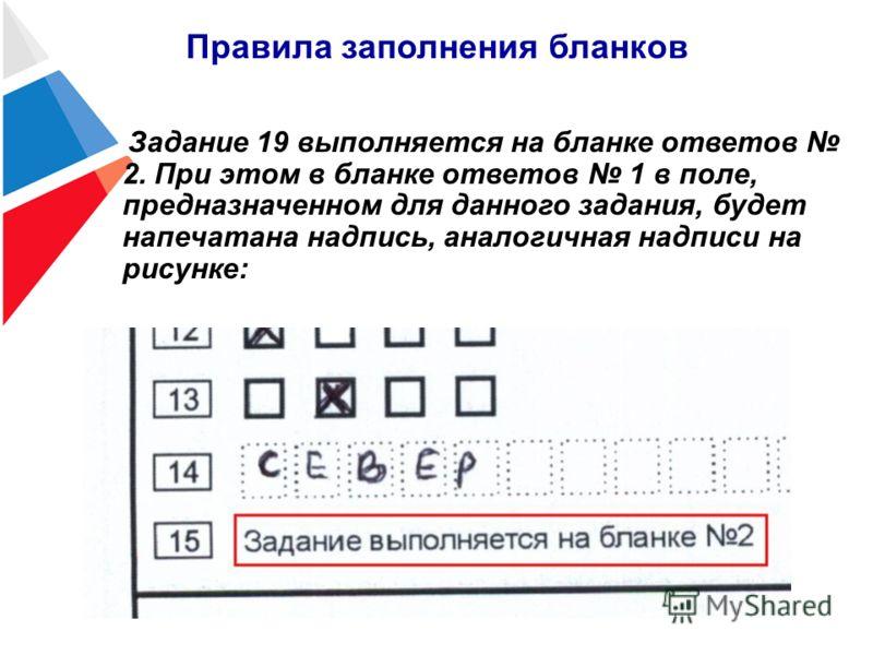 Правила заполнения бланков Задание 19 выполняется на бланке ответов 2. При этом в бланке ответов 1 в поле, предназначенном для данного задания, будет напечатана надпись, аналогичная надписи на рисунке: