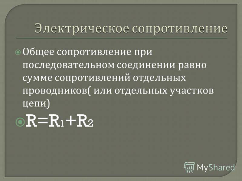 Общее сопротивление при последовательном соединении равно сумме сопротивлений отдельных проводников ( или отдельных участков цепи ) R=R 1 +R 2