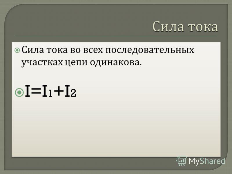 Сила тока во всех последовательных участках цепи одинакова. I=I 1 +I 2 Сила тока во всех последовательных участках цепи одинакова. I=I 1 +I 2