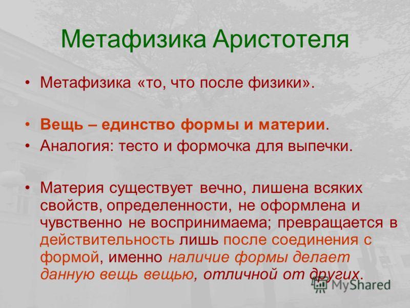 Метафизика Аристотеля Метафизика «то, что после физики». Вещь – единство формы и материи. Аналогия: тесто и формочка для выпечки. Материя существует вечно, лишена всяких свойств, определенности, не оформлена и чувственно не воспринимаема; превращаетс
