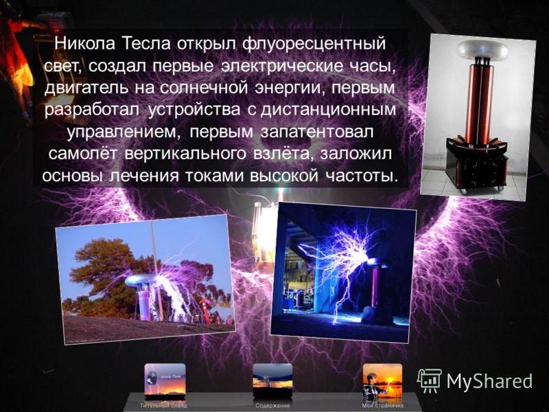 Никола Тесла открыл флуоресцентный свет, создал первые электрические часы, двигатель на солнечной энергии, первым разработал устройства с дистанционным управлением, первым запатентовал самолёт вертикального взлёта, заложил основы лечения токами высок