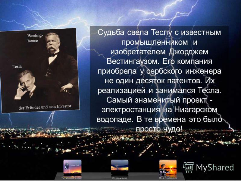 Судьба свела Теслу с известным промышленником и изобретателем Джорджем Вестингаузом. Его компания приобрела у сербского инженера не один десяток патентов. Их реализацией и занимался Тесла. Самый знаменитый проект - электростанция на Ниагарском водопа