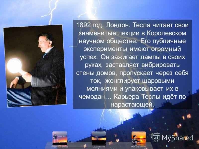 1892 год. Лондон. Тесла читает свои знаменитые лекции в Королевском научном обществе. Его публичные эксперименты имеют огромный успех. Он зажигает лампы в своих руках, заставляет вибрировать стены домов, пропускает через себя ток, жонглирует шаровыми