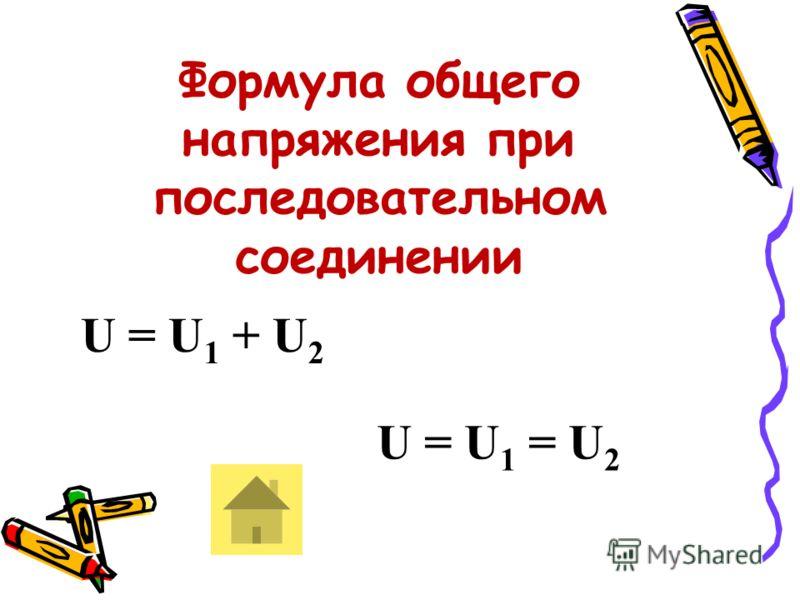 Формула общего напряжения при последовательном соединении U = U 1 + U 2 U = U 1 = U 2