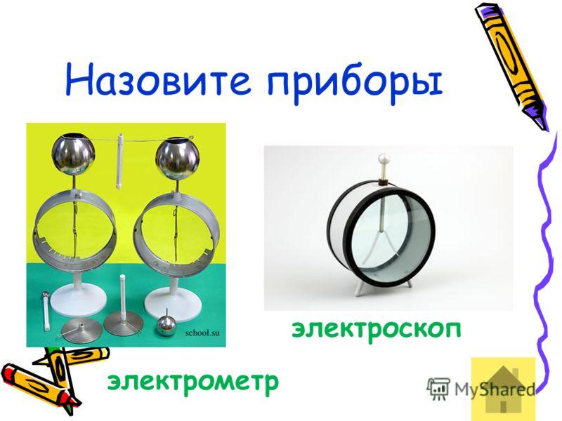 Назовите приборы электрометр электроскоп