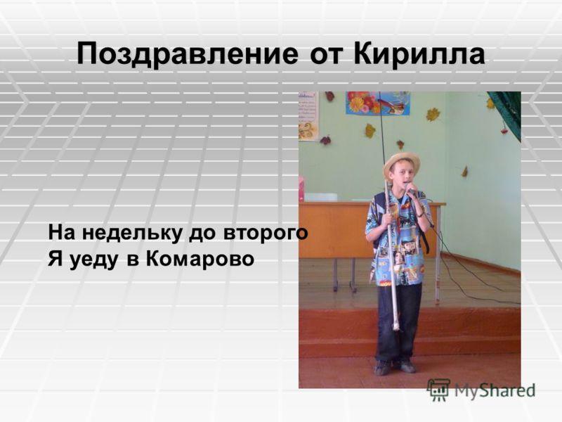 Поздравление от Кирилла На недельку до второго Я уеду в Комарово