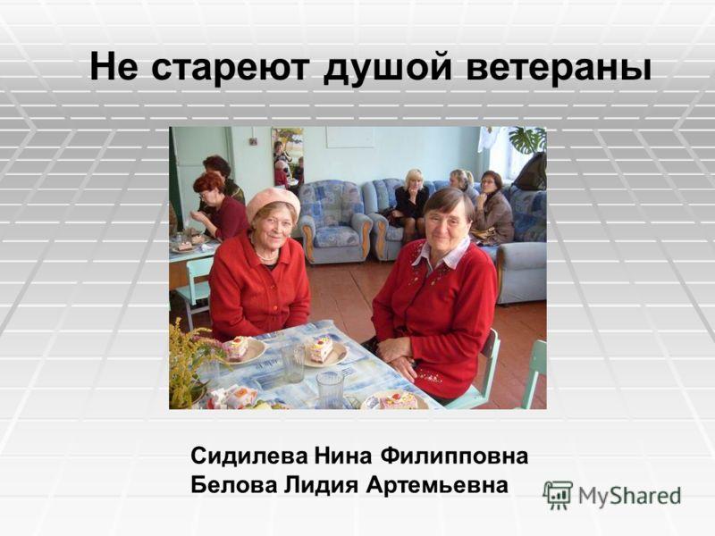 Сидилева Нина Филипповна Белова Лидия Артемьевна Не стареют душой ветераны
