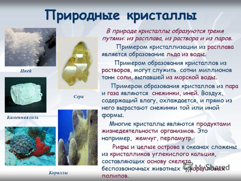 Природные кристаллы В природе кристаллы образуются тремя путями: из расплава, из раствора и из паров. Примером кристаллизации из расплава является образование льда из воды. Примером кристаллизации из расплава является образование льда из воды. Пример