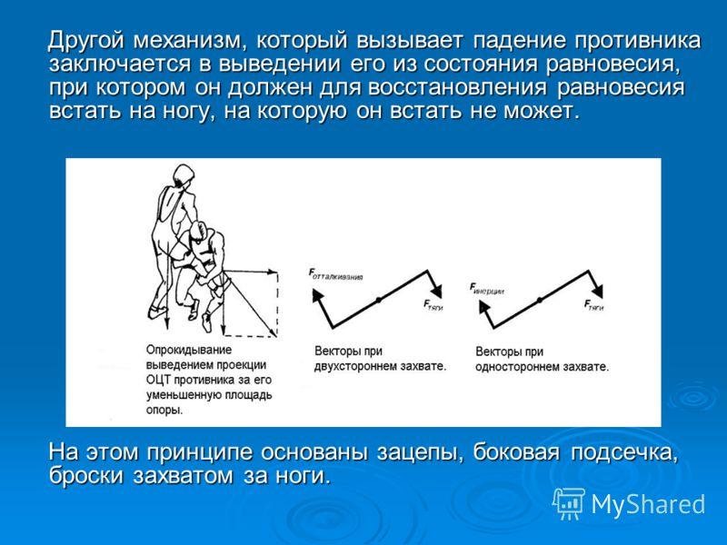 Другой механизм, который вызывает падение противника заключается в выведении его из состояния равновесия, при котором он должен для восстановления равновесия встать на ногу, на которую он встать не может. Другой механизм, который вызывает падение про